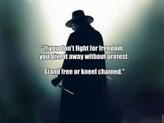 If you don't fight for Freedom, you give it away without protest.   Stand free or kneel chained.