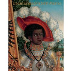 Books on religious art | Lucas Cranach's Saint Maurice discusses the importance of this saint during the Protestant Reformation