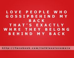 love people who gossip behind my back. That's exactly where they belong, BEHIND my back.