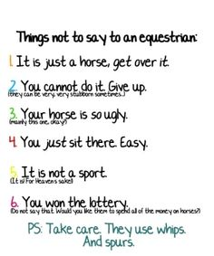 Things not to say to a equestrian. All of these r true and I hate people who don't respect it!