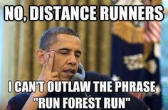 No, distance runners. I can't outlaw the phrase, 'Run, Forest, run.' well crap!
