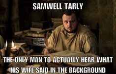 Sam: The only man to hear what his wife said in the background, Game of Thrones.