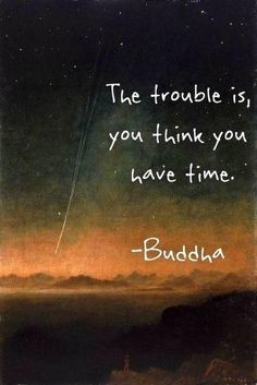 The trouble is, you think you have time...
