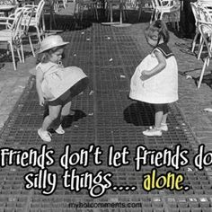 Correction: Sisters don't let sisters do silly things...alone. TLAM