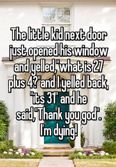 """The little kid next door just opened his window and yelled,""what is 27 plus 4?""and I yelled back, ""its 31"" and he said,""Thank you god"". I'm dying!"""