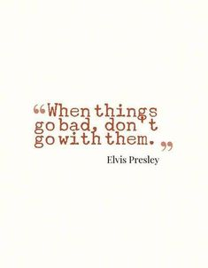 """When things go bad, don't go with them."" - Elvis Presley."
