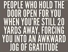 Srsly...I have to say that my son Jack does this 'for' people and I REALLY enjoy watching them jog to please him as he politely holds that door open!   ;-)