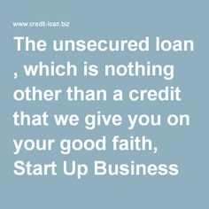 The unsecured loan , which is nothing other than a credit that we give you on your good faith, Start Up Business Loans Bad Credit No Collateral, allows those who are normally prohibited from the traditional banking system to receive funding special, a real boost.