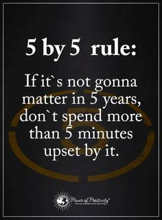 5 by 5 rule: If it's not gonna matter in 5 years, don't spend more than 5 minutes upset by it.  #powerofpositivity #positivewords  #positivethinking #inspirationalquote #motivationalquotes #quotes #life #love #rules #upset