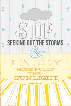 """Stop Seeking Out the Storms & Enjoy More Fully The Sunlight.""- Gordon B Hinckley"