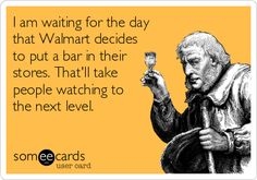 I am waiting for the day that Walmart decides to put a bar in their stores. That'll take people watching to the next level.