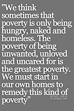 We think sometimes that poverty is only being hungry, naked, and homeless. The poverty of being unwanted, unloved, and uncared for is the greatest poverty. We must start in our own homes to remedy this kind of poverty. Great Quotes, Quotes To Live By, Me Quotes, Inspirational Quotes, Peace Quotes, Change Quotes, Motivational, Mother Theresa Quotes, Family Quotes