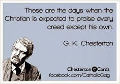 These are the days when the Christian is expected to praise every creed except his own.