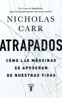Atrapados: cómo las máquinas se apoderan de nuestras vidas / Nicholas Carr ; traducción de Pedro Cifuentes [Madrid] : Taurus, D.L. 2014