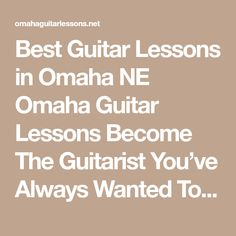 Best Guitar Lessons in Omaha NE Omaha Guitar Lessons Become The Guitarist You�ve Always Wanted To Be Faster and Easier Than You Ever Thought Possible!