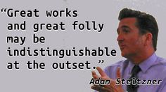"""Great works and great folly may be indistinguishable at the outset."" — Adam Steltzner"