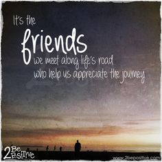 It's the #friends we meet along life's road who help us #appreciate the #journey #quote