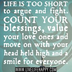 Life is too short to argue and fight. Count your blessings, value your love ones and move on with your head held high and a smile for everyone.