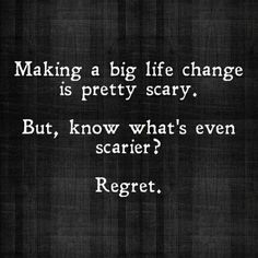 Making a big life change is pretty scary. But, know what's even scarier? Regret.