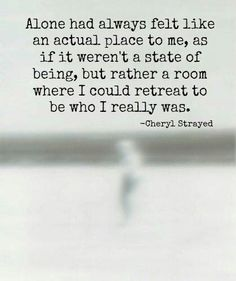 Alone had always felt like an actual place to me, as if it weren't a state of being, but rather a room where I could retreat to be who I really was. ~ Cheryl Strayed........4....<3