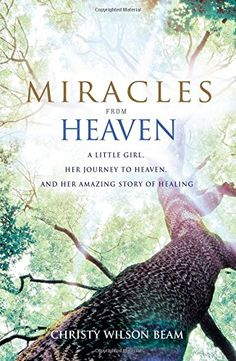 Miracles from Heaven: A Little Girl, Her Journey to Heaven, and Her Amazing Story of Healing