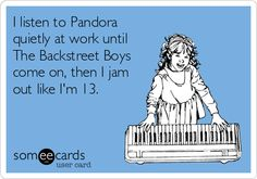 I listen to Pandora quietly at work until The Backstreet Boys come on, then I jam out like I'm 13.