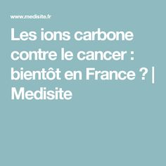Les ions carbone contre le cancer : bientôt en France ? | Medisite