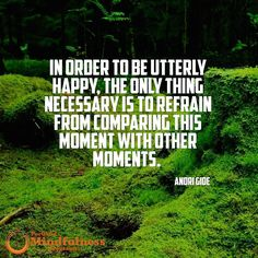 In order to be utterly happy the only thing necessary is to refrain from comparing this moment with other moments. - Andri Gide