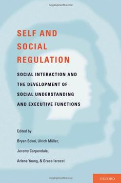 Self and social regulation : social interaction and the development of social understanding and executive functions / edited by Bryan W. Sokol ... [et al.]