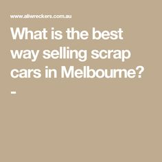 What is the best way selling scrap cars in Melbourne? -