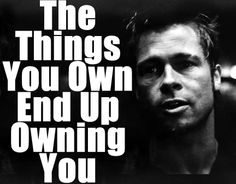 """The Things You Own End Up Owning You"" — Tyler Durden"