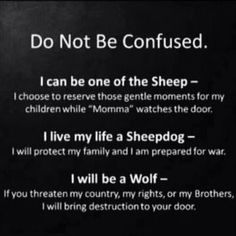 I can be one of the Sheep... I live my life a Sheepdog... I will be a Wolf...