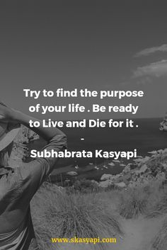Try to find the purpose of your life. Be ready to Live and Die for it.