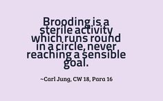 Brooding is a sterile activity which runs round in a circle, never reaching a sensible goal. ~Carl Jung, CW 18, Para 16
