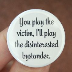 You play the victim, I'll play the disinterested bystander. 1.25 inch button. Listening to whiners makes one vengeful.