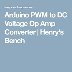 Arduino PWM to DC Voltage Op Amp Converter | Henry's Bench