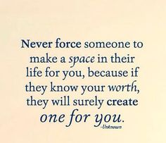 Never force someone to Make a space in their life for you, because if they know your worth, they will surely create one for you. Unknown