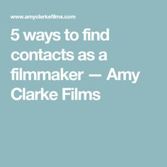5 ways to find contacts as a filmmaker — Amy Clarke Films