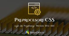 Praca ze stylami CSS to nieodłączny element tworzenia stron internetowych. Pochłania najwięcej czasu - można jednak wykorzystać preprocesory CSS...