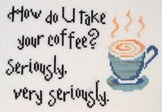 How Do You Take Your Coffee - Cross Stitch Pattern. My sister would love this!