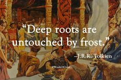 """Deep roots are untouched by frost."" – J.R.R. Tolkien"