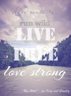 Run wild. Live free. Love strong.  by For King and Country  Hope, adventure, never give up, faith, belief, relationships, kids, life