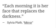 """""""... it is her face that replaces the darkness"""" -Sylvia Plath"""
