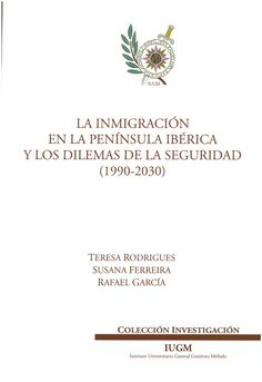 La inmigración en la península Ibérica y los dilemas de la seguridad (1990-2030) / Teresa Rodrigues, Susana Ferreira, Rafael García.    Instituto Universitario General Gutiérrez Mellado, 2015