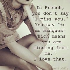 """In French, you don't say """"I miss you."""" You say """"tu me manques,"""" which means """"you are missing from me."""" I love that. In French, you don't say """"I miss you."""" You say """"tu me manques,"""" which means """"you are missing from me."""" I love that. Love Quotes For Her, Romantic Love Quotes, Cute Quotes, Quotes About Missing Him, French Love Quotes, Love Memes For Him, Sweet Love Quotes, Top Quotes, Sweet Words"""