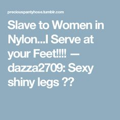 Slave to Women in Nylon...I Serve at your Feet!!!! — dazza2709:   Sexy shiny legs 😜😘