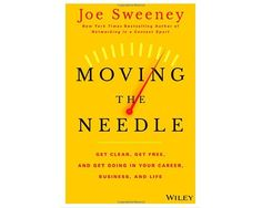 """""""Moving the Needle: Get Clear, Get Free, and Get Going in Your Career, Business, and Life!"""" by Joe Sweeney and Mike Yorkey"""