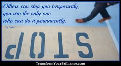 Others can stop you temporarily – you are the only one who can do it permanently. ...Zig Ziglar... http://transformyourbrilliance.com/