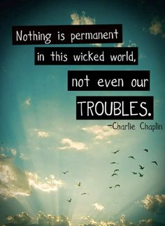 nothing is permanet in this wicked world not even our troubles quote Charlie Chaplin
