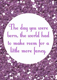 """""""The day you were born, the world had to make room for a little more fancy."""" FROM: vixenMade: FPF: Fancy Nancy Party Printables"""